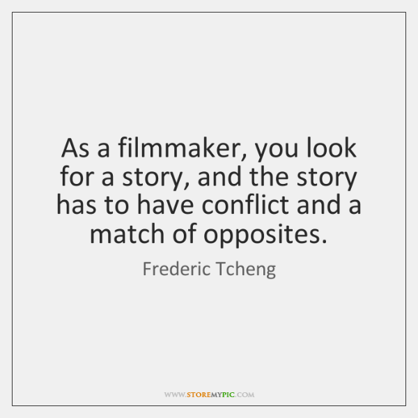 As a filmmaker, you look for a story, and the story has ...