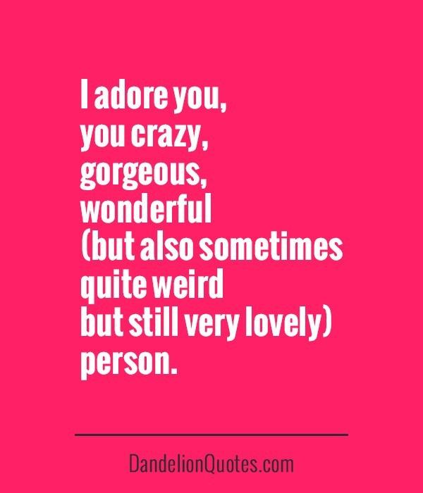 I adore you crazy gorgeous wonderful quite weird person