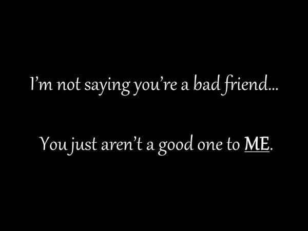 Im not saying youre bad friend you just arent a good one to me