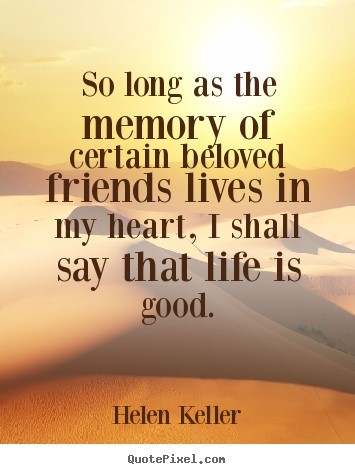 So long as the memory of certain beloved friends lives in my heart