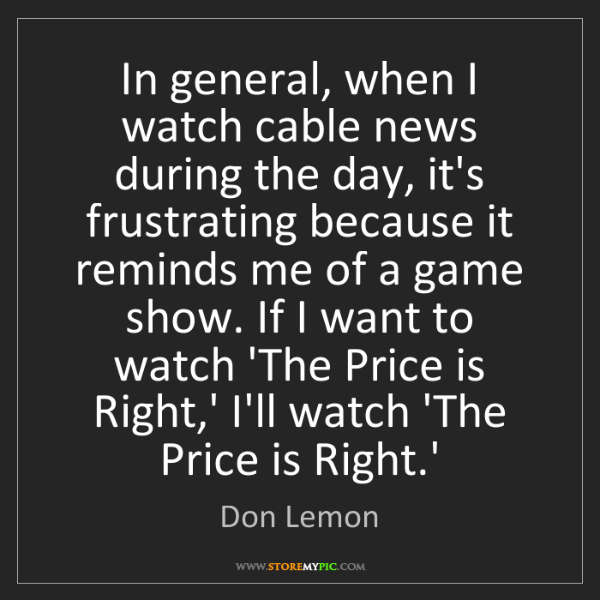 Don Lemon: In general, when I watch cable news during the day, it's...