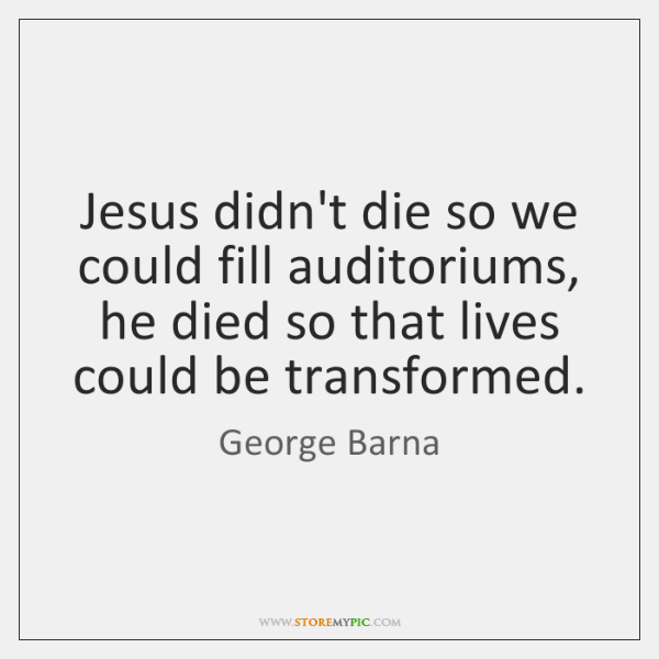 Jesus didn't die so we could fill auditoriums, he died so that ...