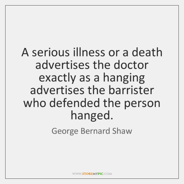 A serious illness or a death advertises the doctor exactly as a ...