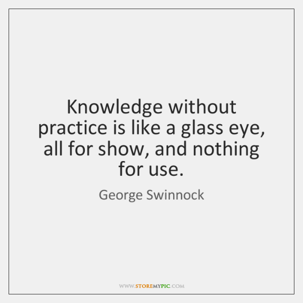 Knowledge without practice is like a glass eye, all for show, and ...