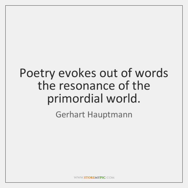 Poetry evokes out of words the resonance of the primordial world.
