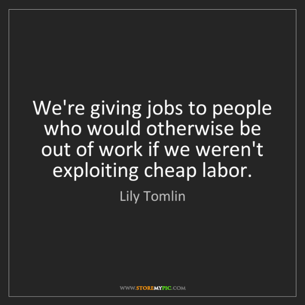 Lily Tomlin: We're giving jobs to people who would otherwise be out...