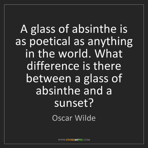 Oscar Wilde: A glass of absinthe is as poetical as anything in the...