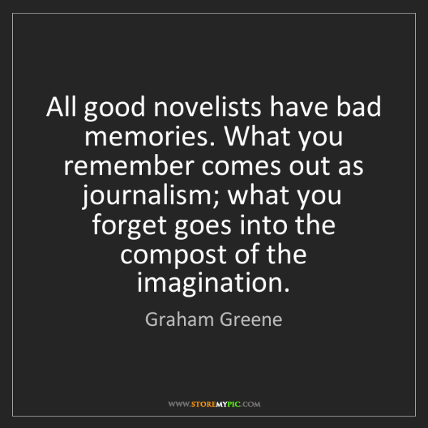 Graham Greene: All good novelists have bad memories. What you remember...