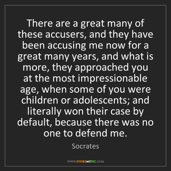 Socrates: There are a great many of these accusers, and they have...