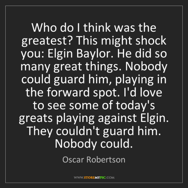 Oscar Robertson: Who do I think was the greatest? This might shock you:...
