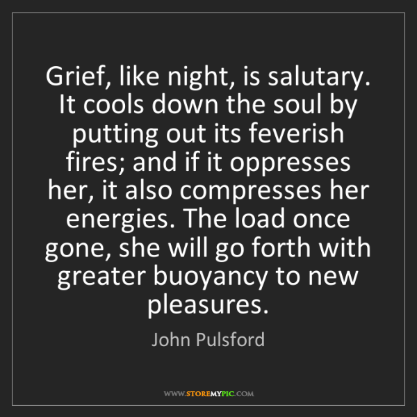 John Pulsford: Grief, like night, is salutary. It cools down the soul...