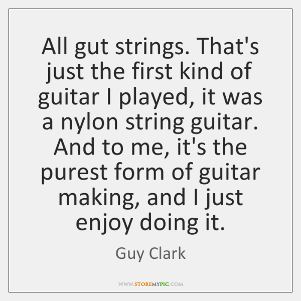 All gut strings. That's just the first kind of guitar I played, ...