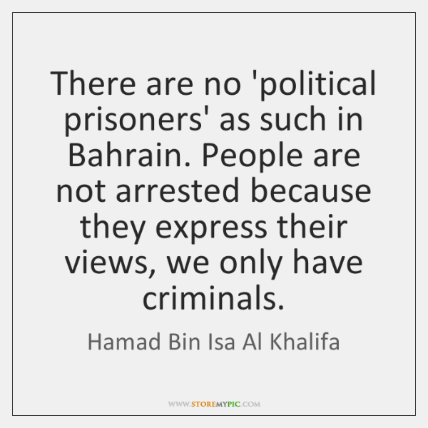 There are no 'political prisoners' as such in Bahrain. People are not ...
