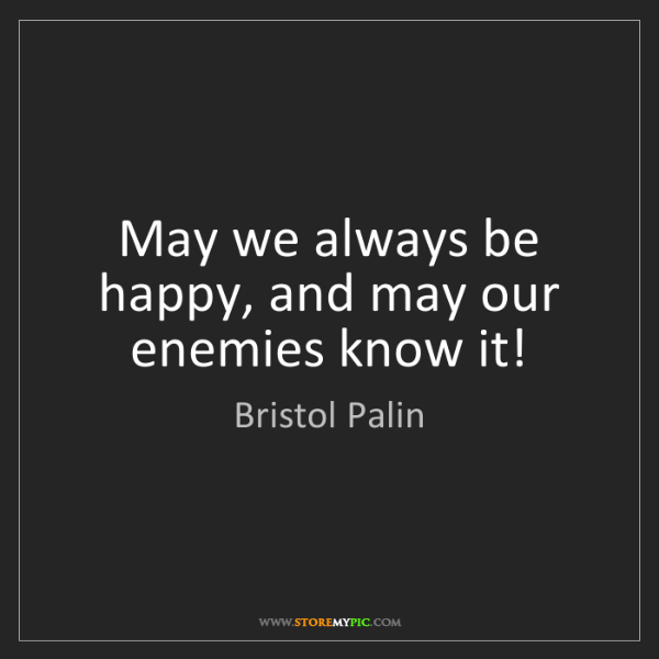Bristol Palin: May we always be happy, and may our enemies know it!