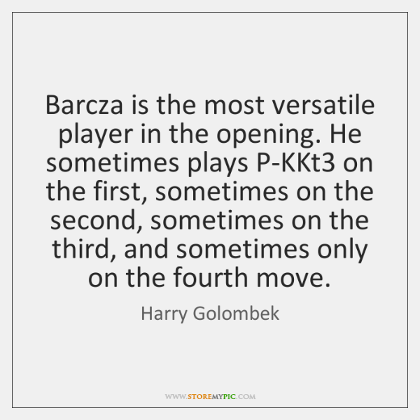 Barcza is the most versatile player in the opening. He sometimes plays ...