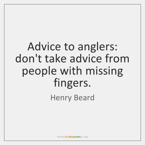 Advice to anglers: don't take advice from people with missing fingers.