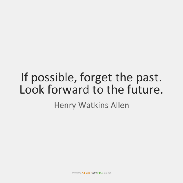 If possible, forget the past. Look forward to the future.