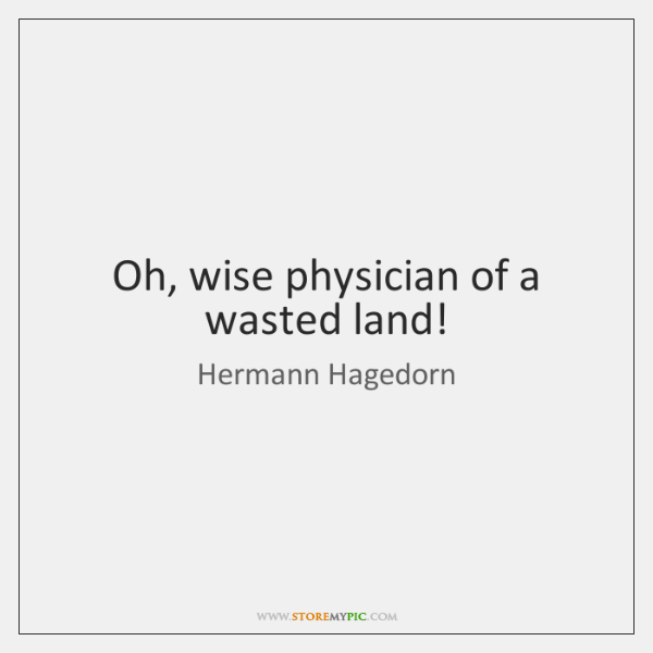Oh, wise physician of a wasted land!