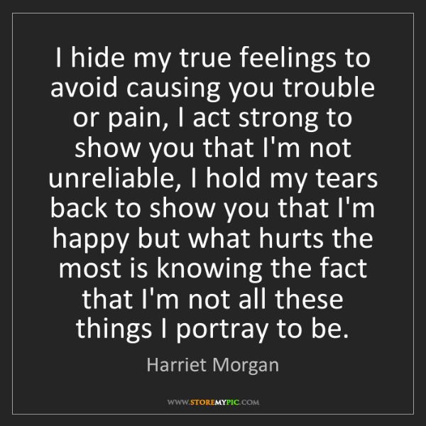 Harriet Morgan: I hide my true feelings to avoid causing you trouble...