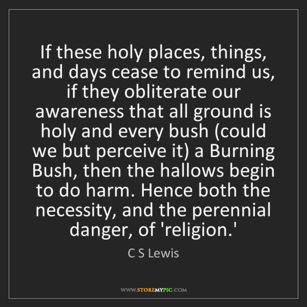 C S Lewis: If these holy places, things, and days cease to remind...