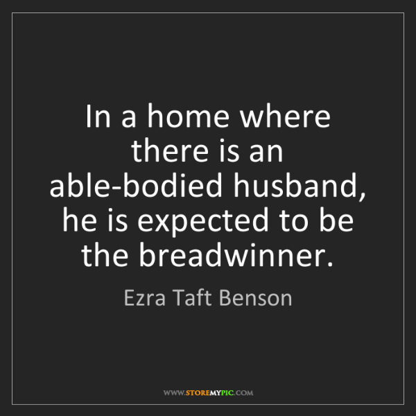 Ezra Taft Benson: In a home where there is an able-bodied husband, he is...
