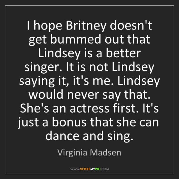 Virginia Madsen: I hope Britney doesn't get bummed out that Lindsey is...