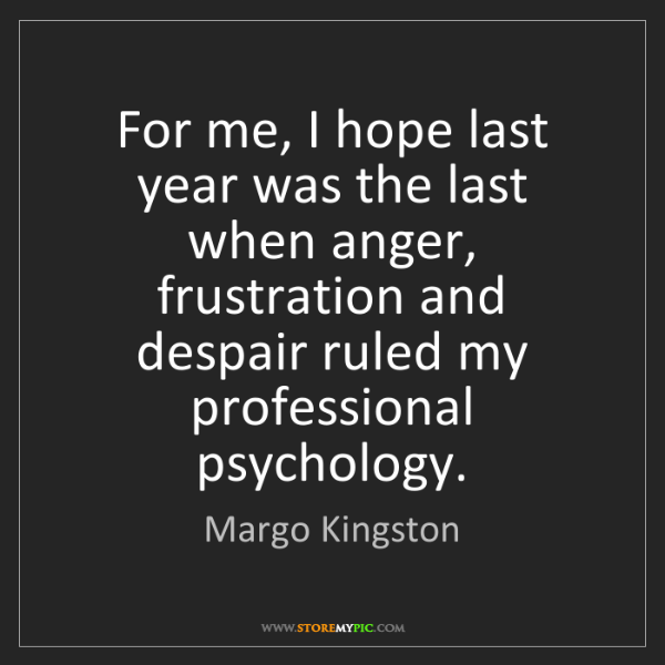 Margo Kingston: For me, I hope last year was the last when anger, frustration...