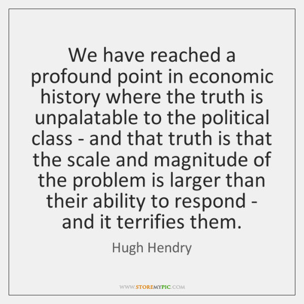 We have reached a profound point in economic history where the truth ...