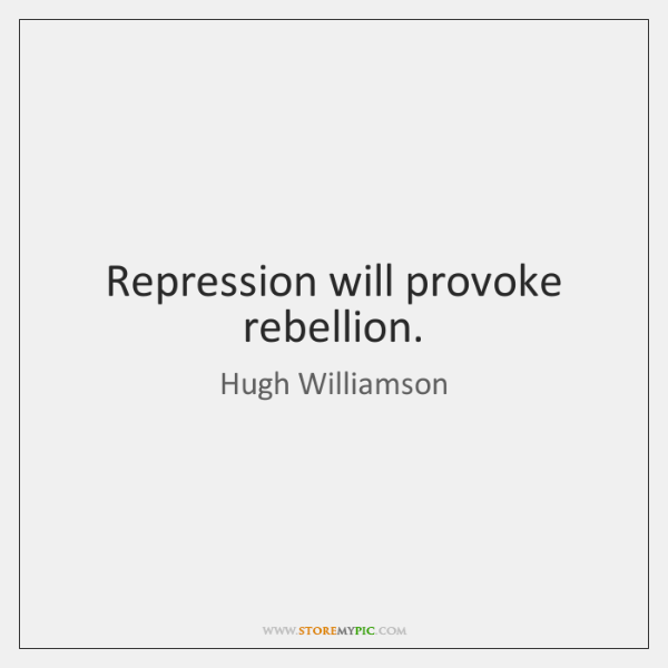 Repression will provoke rebellion.