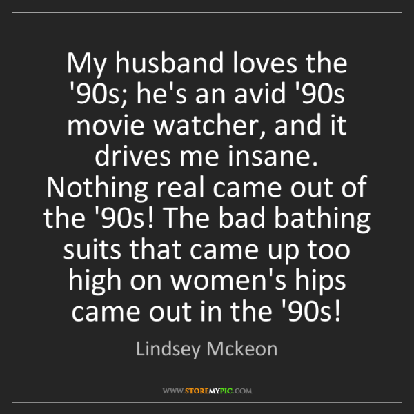 Lindsey Mckeon: My husband loves the '90s; he's an avid '90s movie watcher,...