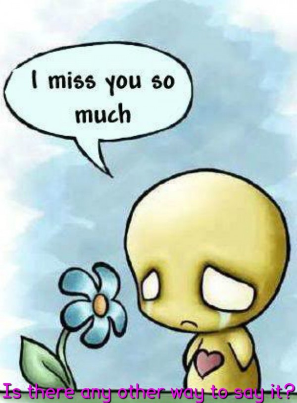 I miss you so much sad