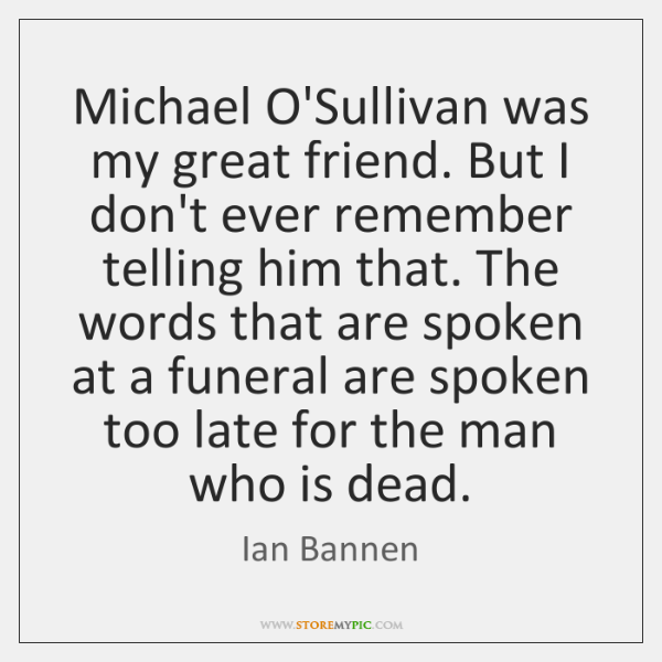 Michael O'Sullivan was my great friend. But I don't ever remember telling ...