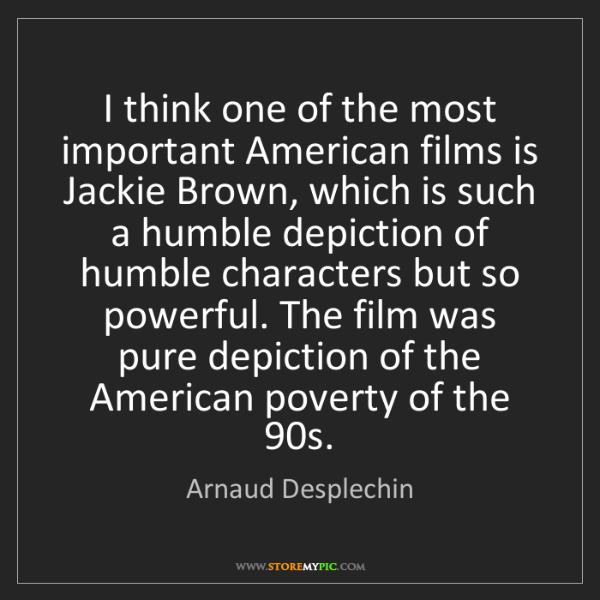 Arnaud Desplechin: I think one of the most important American films is Jackie...