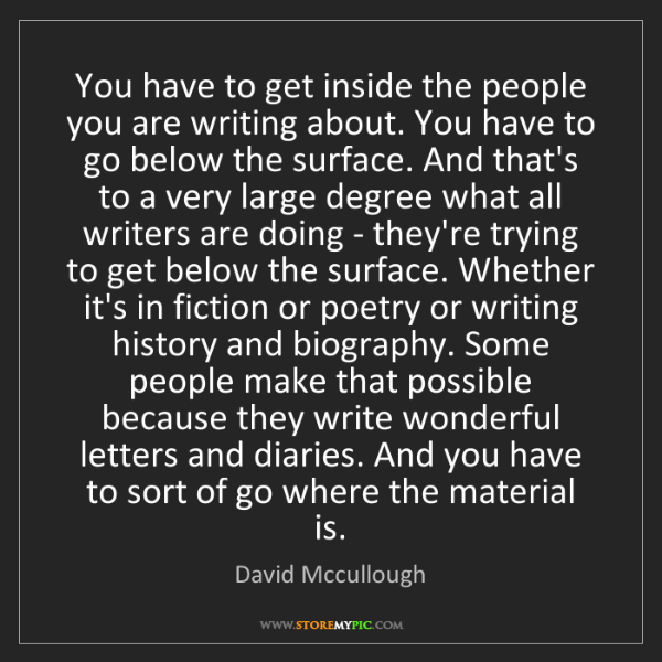 David Mccullough: You have to get inside the people you are writing about....