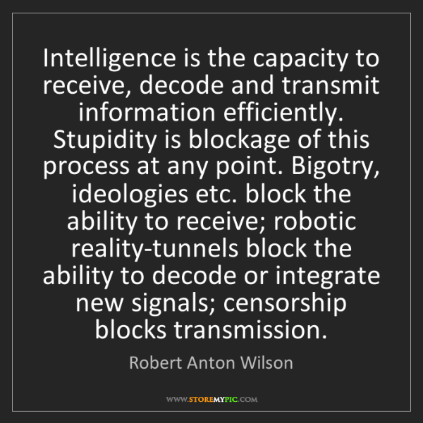 Robert Anton Wilson: Intelligence is the capacity to receive, decode and transmit...