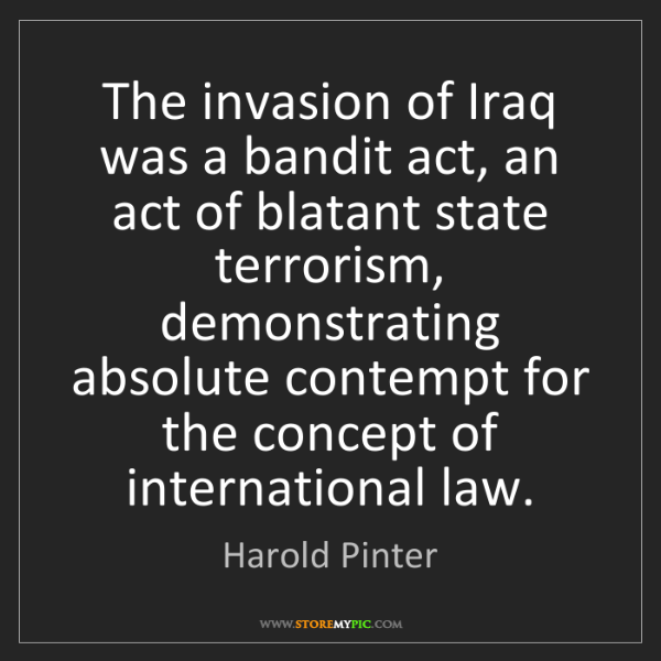 Harold Pinter: The invasion of Iraq was a bandit act, an act of blatant...