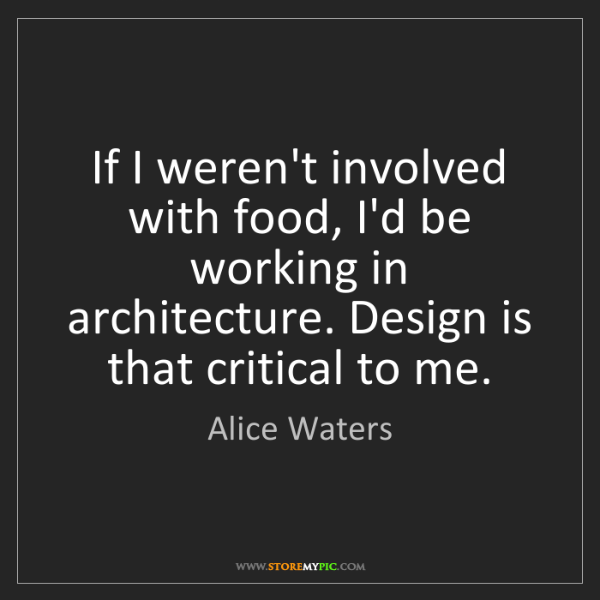 Alice Waters: If I weren't involved with food, I'd be working in architecture....