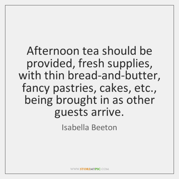 Afternoon tea should be provided, fresh supplies, with thin bread-and-butter, fancy pastries, ...