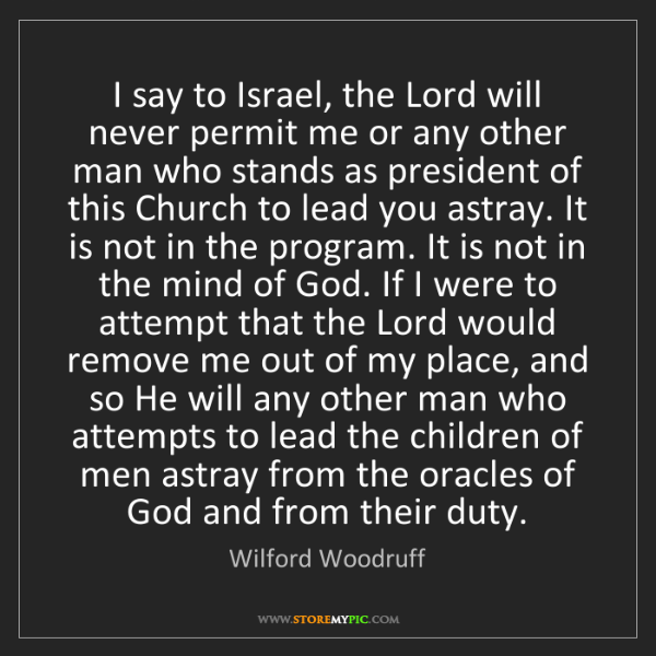 Wilford Woodruff: I say to Israel, the Lord will never permit me or any...