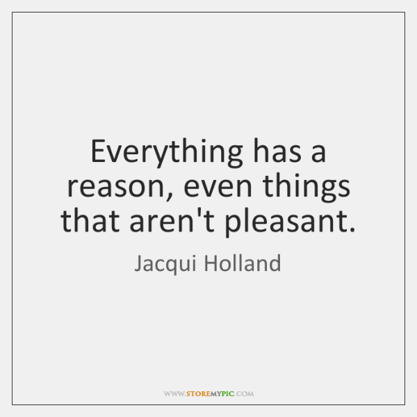 Everything has a reason, even things that aren't pleasant.