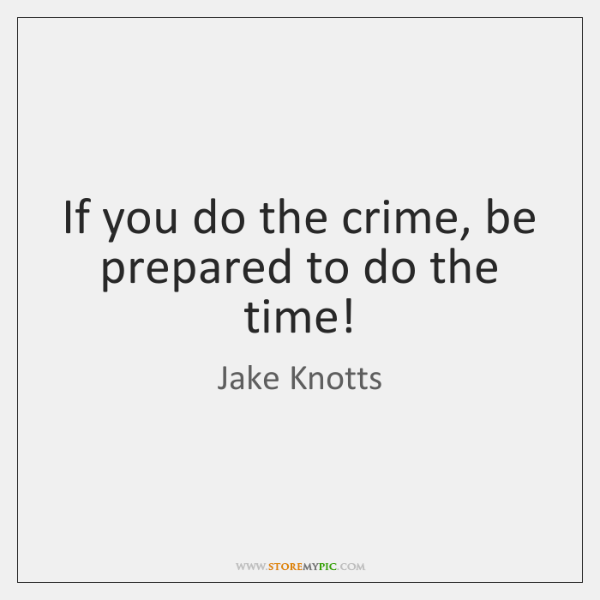 If you do the crime, be prepared to do the time!