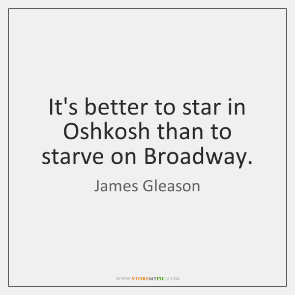 It's better to star in Oshkosh than to starve on Broadway.