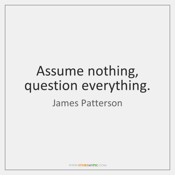 Assume nothing, question everything.
