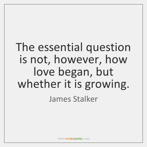 The essential question is not, however, how love began, but whether it ...