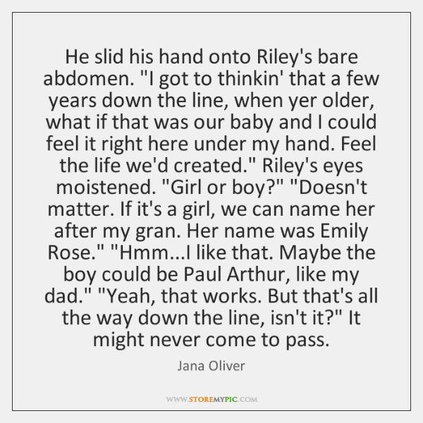 "He slid his hand onto Riley's bare abdomen. ""I got to thinkin' ..."