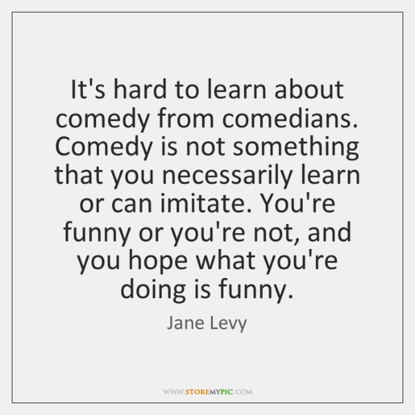 It's hard to learn about comedy from comedians. Comedy is not something ...