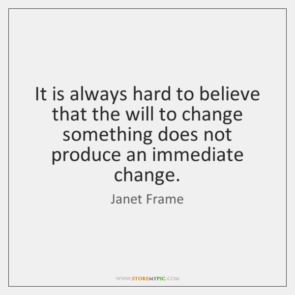 It is always hard to believe that the will to change something ...