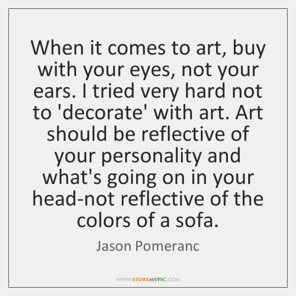 When it comes to art, buy with your eyes, not your ears. ...