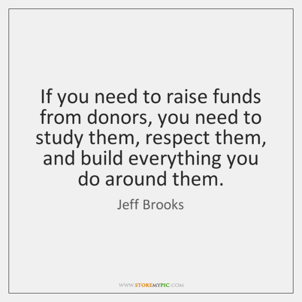 If you need to raise funds from donors, you need to study ...