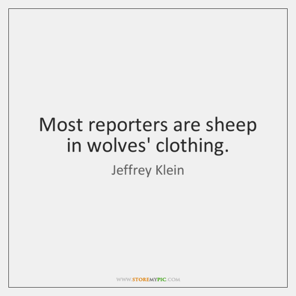 Most reporters are sheep in wolves' clothing.